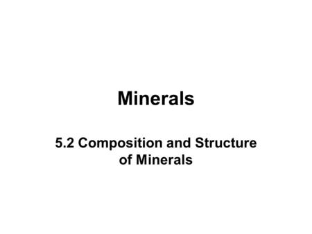 Minerals 5.2 Composition and Structure of Minerals.