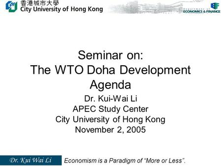 "Seminar on: The WTO Doha Development Agenda Dr. Kui-Wai Li APEC Study Center City University of Hong Kong November 2, 2005 Economism is a Paradigm of ""More."
