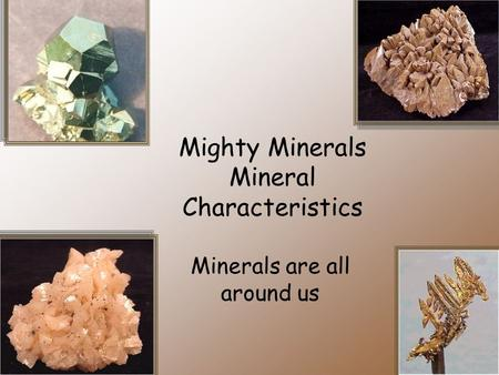 Mighty Minerals Mineral Characteristics Minerals are all around us.