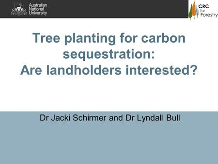 Tree planting for carbon sequestration: Are landholders interested? Dr Jacki Schirmer and Dr Lyndall Bull.
