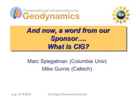 Aug. 18-19 2006CIG Magma Dynamics Workshop And now, a word from our Sponsor…. What is CIG? Marc Spiegelman (Columbia Univ) Mike Gurnis (Caltech)