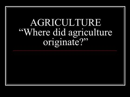 "AGRICULTURE ""Where did agriculture originate?"". AGRICULTURE: Case study Read case study on page 328. Compare and contrast the life of a farmer in Pakistan."