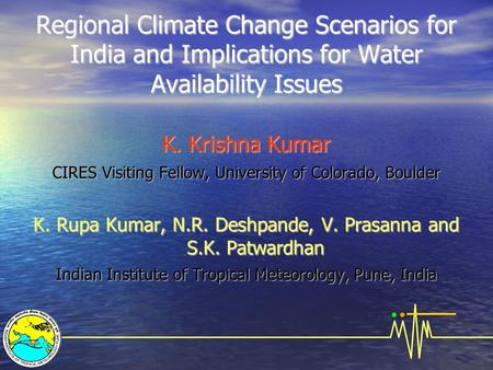 Regional Climate Change Scenarios for India and Implications for Water Availability Issues K. Krishna Kumar CIRES Visiting Fellow, University of Colorado,