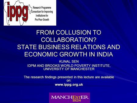 FROM COLLUSION TO COLLABORATION? STATE BUSINESS RELATIONS <strong>AND</strong> <strong>ECONOMIC</strong> GROWTH <strong>IN</strong> <strong>INDIA</strong> KUNAL SEN IDPM <strong>AND</strong> BROOKS WORLD POVERTY INSTITUTE, UNIVERSITY OF.