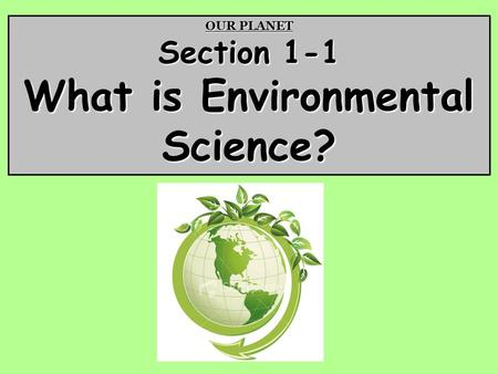 OUR PLANET Section 1-1 What is Environmental Science?