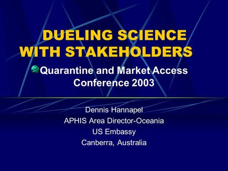 DUELING SCIENCE WITH STAKEHOLDERS Quarantine and Market Access Conference 2003 Dennis Hannapel APHIS Area Director-Oceania US Embassy Canberra, Australia.