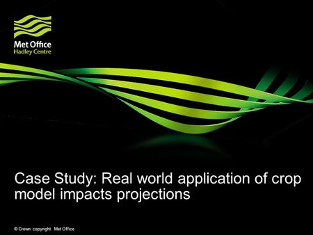 © Crown copyright Met Office Case Study: Real world application of crop model impacts projections.