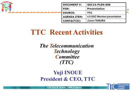 GSC14 (13-16 July, 2009; Geneva) 1 TTC Recent Activities The Telecommunication Technology Committee (TTC) Yuji INOUE President & CEO, TTC DOCUMENT #:GSC14-PLEN-058.