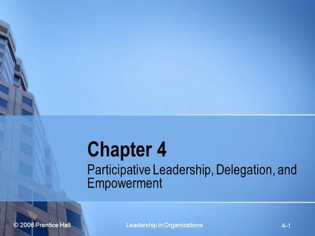 © 2006 Prentice Hall Leadership in Organizations 4-1 Chapter 4 Participative Leadership, Delegation, and Empowerment.