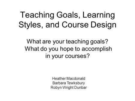 Teaching Goals, Learning Styles, and Course Design Heather Macdonald Barbara Tewksbury Robyn Wright Dunbar What are your teaching goals? What do you hope.