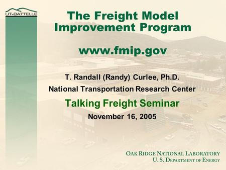 The Freight Model Improvement Program www.fmip.gov T. Randall (Randy) Curlee, Ph.D. National Transportation Research Center Talking Freight Seminar November.