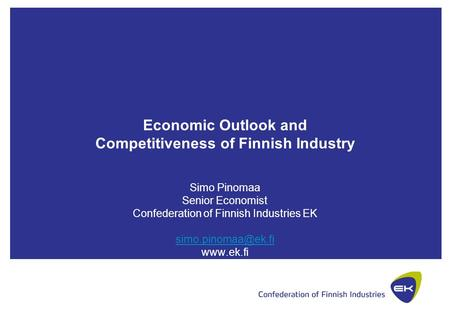 Economic Outlook and Competitiveness of Finnish Industry Simo Pinomaa Senior Economist Confederation of Finnish Industries EK