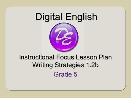 Instructional Focus Lesson Plan Writing Strategies 1.2b Grade 5 Instructional Focus Lesson Plan Writing Strategies 1.2b Grade 5 Digital English.
