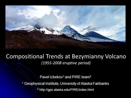 Compositional Trends at Bezymianny Volcano (1955-2008 eruptive period) 1 Geophysical Institute, University of Alaska Fairbanks 2