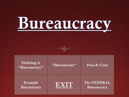 "Defining A ""Bureaucracy"" ""Bureaucrats""Pros & Cons Example Bureaucracy EXIT The FEDERAL Bureaucracy."