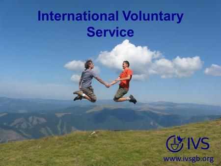 International Voluntary Service www.ivsgb.org. Why Volunteer? See more of the world! Experience different cultures and ways of life Give something to.