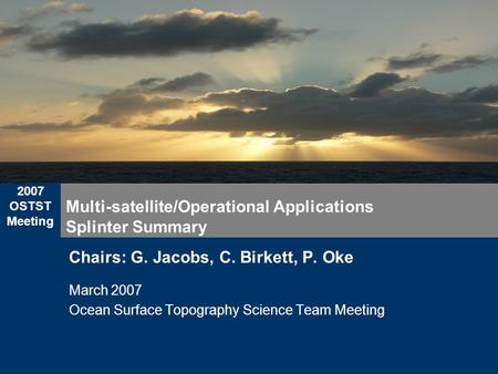 2007 OSTST Meeting Multi-satellite/Operational Applications Splinter Summary Chairs: G. Jacobs, C. Birkett, P. Oke March 2007 Ocean Surface Topography.