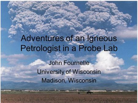 Adventures of an Igneous Petrologist in a Probe Lab John Fournelle University of Wisconsin Madison, Wisconsin.