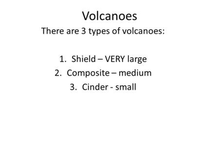 Volcanoes There are 3 types of volcanoes: 1.Shield – VERY large 2.Composite – medium 3.Cinder - small.