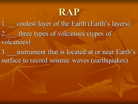 RAP 1. __ coolest layer of the Earth (Earth's layers) 2.___ three types of volcanoes (types of volcanoes) 3.___instrument that is located at or near Earth's.