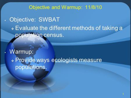 1 Objective and Warmup: 11/8/10 Objective: SWBAT  Evaluate the different methods of taking a population census. Warmup:  Provide ways ecologists measure.