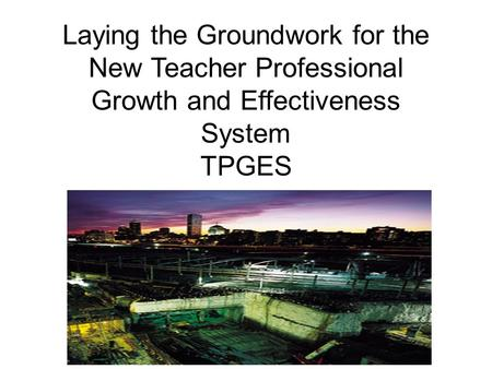 Laying the Groundwork for the New Teacher Professional Growth and Effectiveness System TPGES.