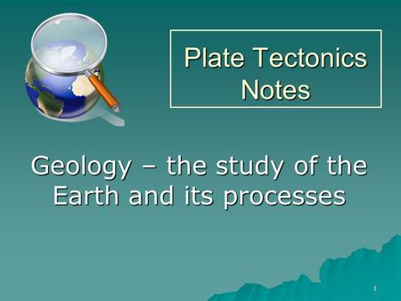 1 Plate Tectonics Notes Geology – the study of the Earth and its processes.