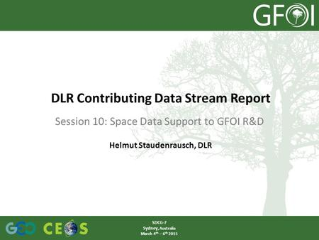 Session 10: Space Data Support to GFOI R&D DLR Contributing Data Stream Report SDCG-7 Sydney, Australia March 4 th – 6 th 2015 Helmut Staudenrausch, DLR.