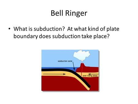 Bell Ringer What is subduction? At what kind of plate boundary does subduction take place?