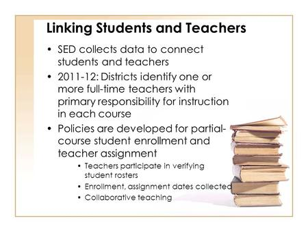 Linking Students and Teachers SED collects data to connect students and teachers 2011-12: Districts identify one or more full-time teachers with primary.