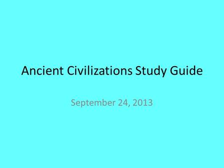 Ancient Civilizations Study Guide September 24, 2013.