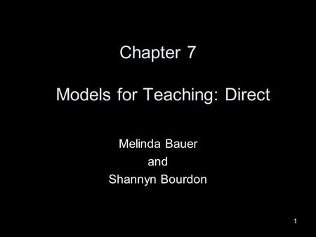 1 Chapter 7 Models for Teaching: Direct Melinda Bauer and Shannyn Bourdon.