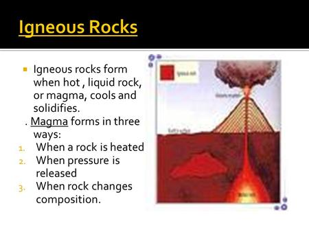  Igneous rocks form when hot, liquid rock, or magma, cools and solidifies.. Magma forms in three ways: 1. When a rock is heated. 2. When pressure is released.