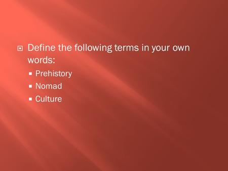  Define the following terms in your own words:  Prehistory  Nomad  Culture.