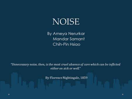 """Unnecessary noise, then, is the most cruel absence of care which can be inflicted either on sick or well."" By Florence Nightingale, 1859 NOISE By Ameya."