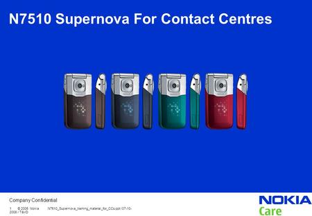 Company Confidential 1 © 2005 Nokia N7510_Supernova_training_material_for_CCs.ppt / 07-10- 2008 / T&VD N7510 Supernova For Contact Centres.