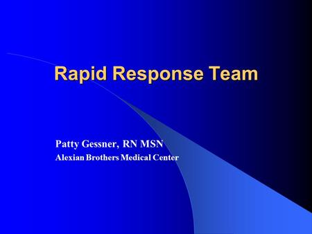 Rapid Response Team Patty Gessner, RN MSN Alexian Brothers Medical Center.