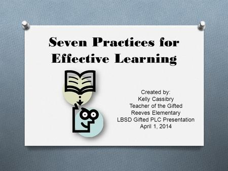 Seven Practices for Effective Learning Created by: Kelly Cassibry Teacher of the Gifted Reeves Elementary LBSD Gifted PLC Presentation April 1, 2014.