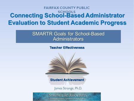 Student Achievement Teacher Effectiveness Connecting School-Based Administrator Evaluation to Student Academic Progress SMARTR Goals for School-Based Administrators.
