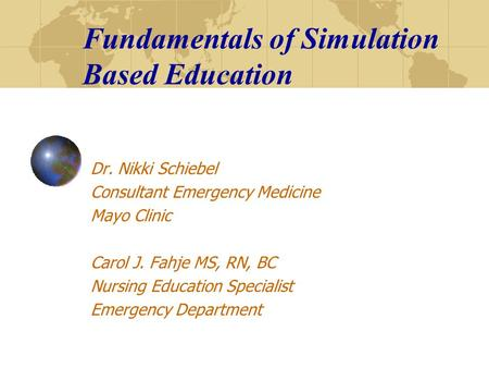 Fundamentals of Simulation Based Education Dr. Nikki Schiebel Consultant Emergency Medicine Mayo Clinic Carol J. Fahje MS, RN, BC Nursing Education Specialist.