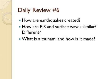 Daily Review #6 How are earthquakes created? How are P, S and surface waves similar? Different? What is a tsunami and how is it made?