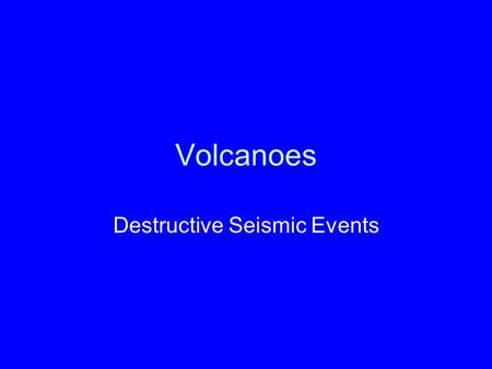 Volcanoes Destructive Seismic Events. Introduction One of the most fascinating and exciting topics in geology, probably because some volcanoes are so.