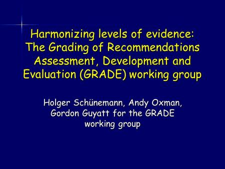 Harmonizing levels of evidence: The Grading of Recommendations Assessment, Development and Evaluation (GRADE) working group Holger Schünemann, Andy Oxman,