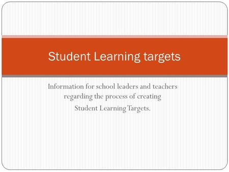 Information for school leaders and teachers regarding the process of creating Student Learning Targets. Student Learning targets.