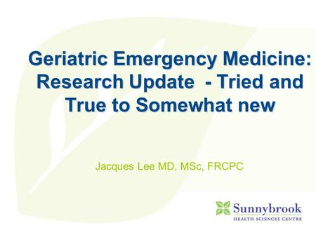Geriatric Emergency Medicine: Research Update - Tried and True to Somewhat new Jacques Lee MD, MSc, FRCPC.