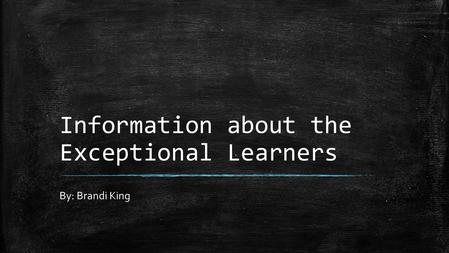 Information about the Exceptional Learners By: Brandi King.
