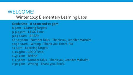 WELCOME!  Winter 2015 Elementary Learning Labs Grade One—8-11am and 12-3pm 8-9am—Learning Targets 9-9:45am—LEGO Time. 9:45-10am—BREAK 10-10:30am—Number.