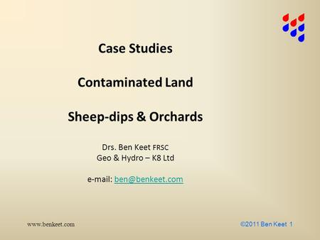 ©2011 Ben Keet 1 Case Studies Contaminated Land Sheep-dips & Orchards Drs. Ben Keet FRSC Geo & Hydro – K8 Ltd