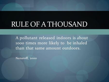 A pollutant released indoors is about 1000 times more likely to be inhaled than that same amount outdoors. Nazaroff, 2000 RULE OF A THOUSAND.