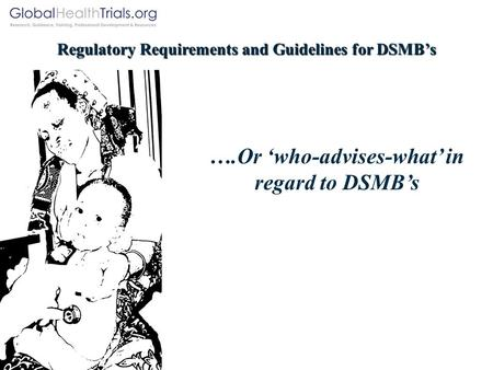 Regulatory Requirements and Guidelines for DSMB's ….Or 'who-advises-what' in regard to DSMB's.